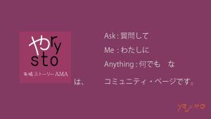 矢嶋ストーリーAMAは、「Ask:質問して」「Me:わたしに」「Anything:何でも」なコミュニティ・ページです。