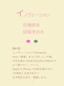 詠み人・矢嶋剛(やじまたけし)の電子書籍『いろはカルタ経営学』に収載された「い」の句、「イノヴェーション、圧倒的を目指すのさ」。句の下に解説。イノヴェーションinnovation。nova(新星)をin(内)に!の意。大手企業の Chief Executive Officerがよく使うキー・ワード。AppleがiPhoneで世界を驚かせた「圧倒的」を我が社で!生き残るために、強調します。
